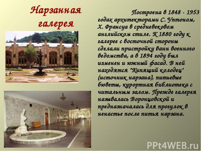 Нарзанная галерея   Построена в 1848 - 1953 годах архитекторами С. Уптоном, Х. Франсуа в средневековом английском стиле. К 1880 году к галерее с восточной стороны сделали пристройку ванн военного ведомства, а в 1894 году был изме…