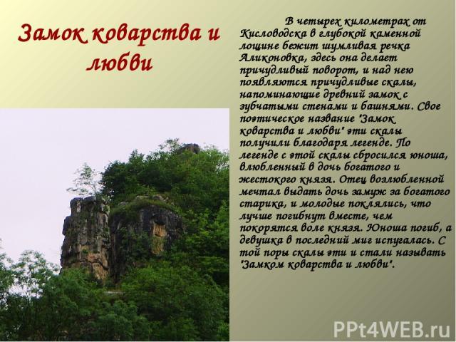 Замок коварства и любви   В четырех километрах от Кисловодска в глубокой каменной лощине бежит шумливая речка Аликоновка, здесь она делает причудливый поворот, и над нею появляются причудливые скалы, напоминающие древний замок с зубч…
