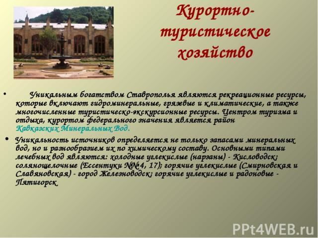 Курортно-туристическое хозяйство  Уникальным богатством Ставрополья являются рекреационные ресурсы, которые включают гидроминеральные, грязевые и климатические, а также многочисленные туристическо-экскурсионные ресурсы. Центром туризма и отдыха…