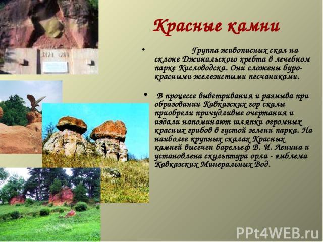 Красные камни  Группа живописных скал на склоне Джинальского хребта в лечебном парке Кисловодска. Они сложены буро-красными железистыми песчаниками.  В процессе выветривания и размыва при образовании Кавказских гор скалы пр…