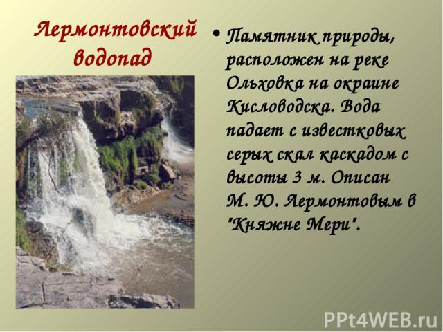 Лермонтовский водопад Памятник природы, расположен на реке Ольховка на окраине Кисловодска. Вода падает с известковых серых скал каскадом с высоты 3 м. Описан М. Ю. Лермонтовым в