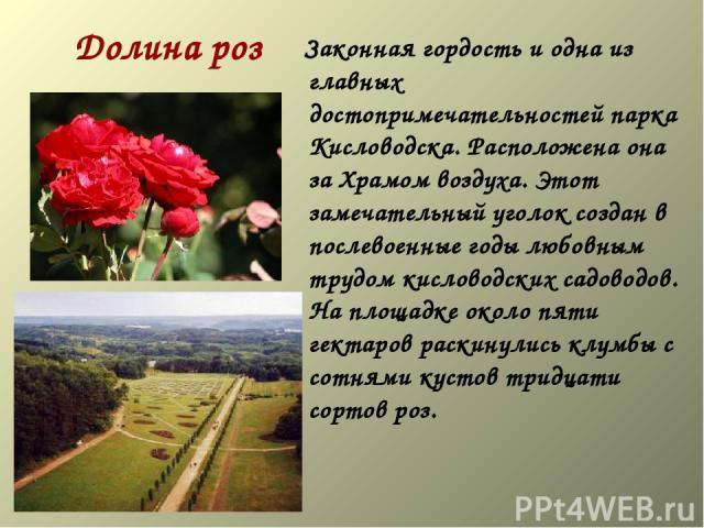 Долина роз Законная гордость и одна из главных достопримечательностей парка Кисловодска. Расположена она за Храмом воздуха. Этот замечательный уголок создан в послевоенные годы любовным трудом кисловодских садоводов. На площадке около пяти гектар…