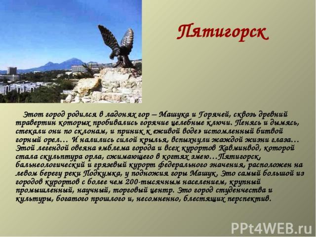 Пятигорск  Этот город родился в ладонях гор – Машука и Горячей, сквозь древний травертин которых пробивались горячие целебные ключи. Пенясь и дымясь, стекали они по склонам, и приник к «живой воде» истомленный битвой горный орел… И налились …