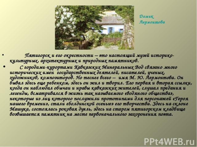 Пятигорск и его окрестности – это настоящий музей историко-культурных, архитектурных и природных памятников.  С городами-курортами Кавказских Минеральных Вод связано много исторических имен государственных деятелей, писателей, учены…