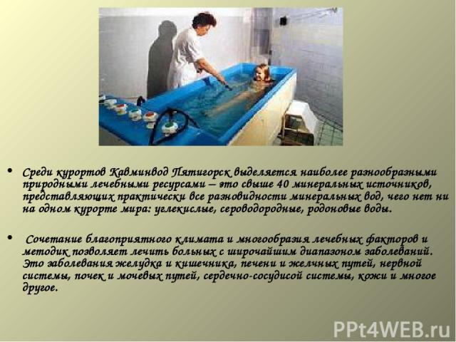 Среди курортов Кавминвод Пятигорск выделяется наиболее разнообразными природными лечебными ресурсами – это свыше 40 минеральных источников, представляющих практически все разновидности минеральных вод, чего нет ни на одном курорте мира: углекислые, …
