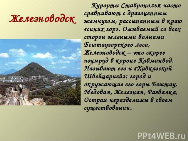 Железноводск  Курорты Ставрополья часто сравнивают с драгоценным жемчугом, рассыпанным в краю «синих гор». Омываемый со всех сторон зелеными волнами Бештаугорского леса, Железноводск – это скорее изумруд в короне Кавминвод. Называют его и «Кав…