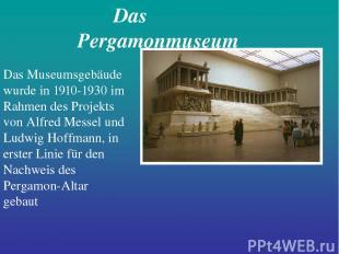 Das Pergamonmuseum Das Museumsgebäude wurde in 1910-1930 im Rahmen des Projekts