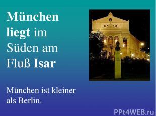 München liegt im Süden am Fluß Isar München ist kleiner als Berlin.