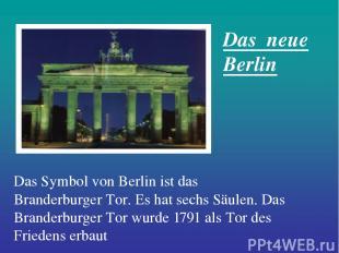 Das Symbol von Berlin ist das Branderburger Tor. Es hat sechs Säulen. Das Brande