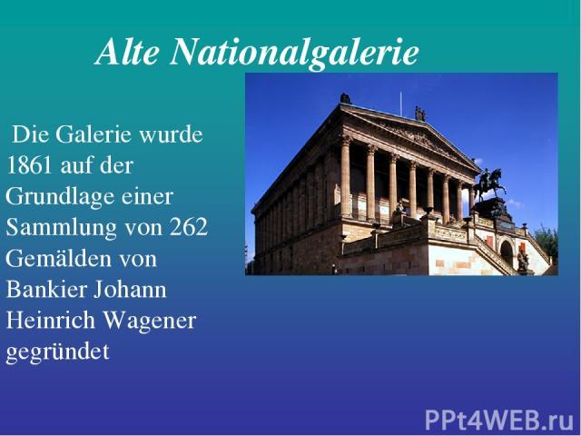 Alte Nationalgalerie Die Galerie wurde 1861 auf der Grundlage einer Sammlung von 262 Gemälden von Bankier Johann Heinrich Wagener gegründet