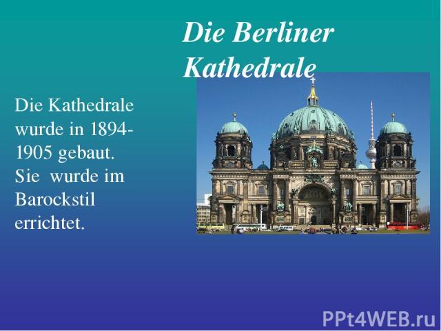 Die Berliner Kathedrale Die Kathedrale wurde in 1894-1905 gebaut. Sie wurde im Barockstil errichtet.