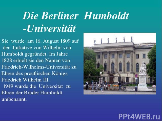 Die Berliner Humboldt -Universität Sie wurde am 16. August 1809 auf der Initiative von Wilhelm von Humboldt gegründet. Im Jahre 1828 erhielt sie den Namen von Friedrich-Wilhelms-Universität zu Ehren des preußischen Königs Friedrich Wilhelm III. 1949…
