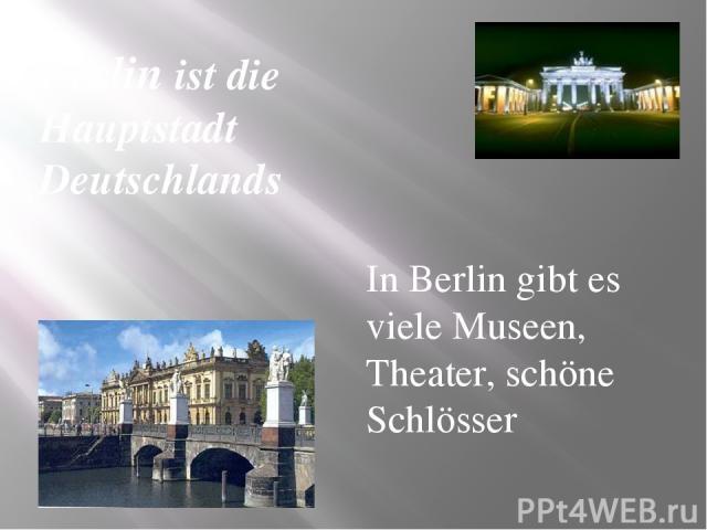 In Berlin gibt es viele Museen, Theater, schöne Schlösser Berlin ist die Hauptstadt Deutschlands