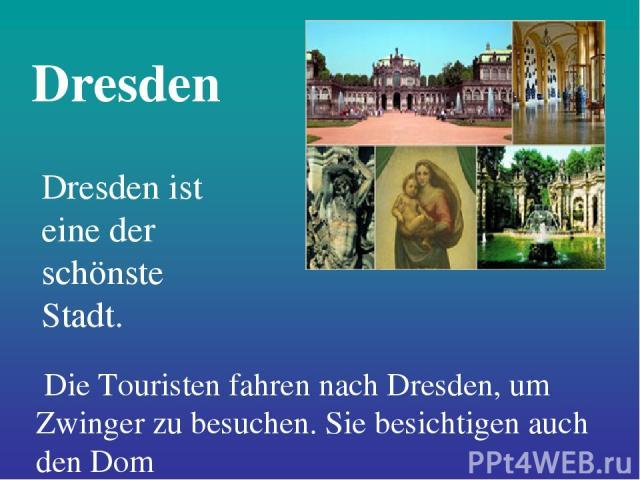 Dresden Dresden ist eine der schönste Stadt. Die Touristen fahren nach Dresden, um Zwinger zu besuchen. Sie besichtigen auch den Dom