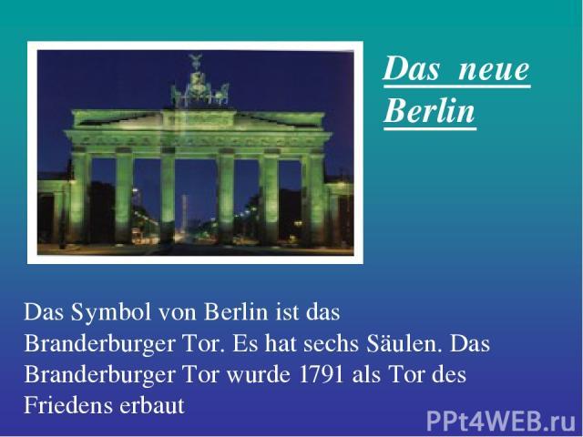 Das Symbol von Berlin ist das Branderburger Tor. Es hat sechs Säulen. Das Branderburger Tor wurde 1791 als Tor des Friedens erbaut Das neue Berlin