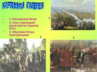 1. Полтавская битва 2. Утро стрелецкой казни (автор Суриков В.И.) 3. Обучение Пе