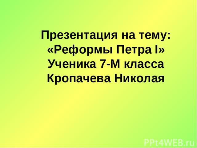 Презентация на тему: «Реформы Петра I» Ученика 7-М класса Кропачева Николая