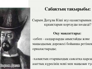 Сабақтың тақырыбы: СырымДатұлы Кіші жүз қазақтарының қандай құқықтарынқорғауды к