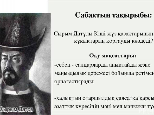 Сабақтың тақырыбы: СырымДатұлы Кіші жүз қазақтарының қандай құқықтарынқорғауды көздеді? Оқу мақсаттары: -себеп - салдарларды анықтайды және маңыздылық дәрежесі бойынша ретіменорналастырады; -халықтың отаршылдық саясатқа қарсы азаттық күресінің мәні …