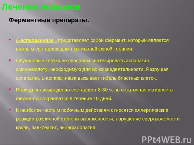 Ферментные препараты. L-аспарагиназа - представляет собой фермент, который является важным составляющим противолейкозной терапии. Опухолевые клетки не способны синтезировать аспарагин - аминокислоту, необходимую для их жизнедеятельности. Разрушая ас…