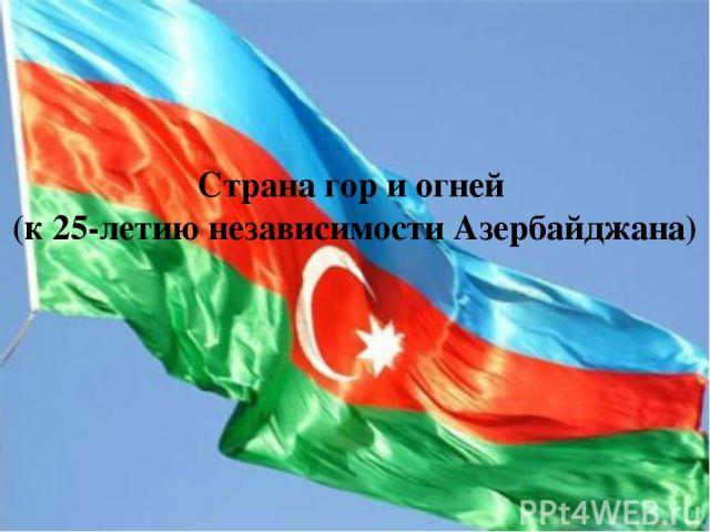 Страна гор и огней (к 25-летию независимости Азербайджана)