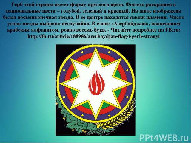 Герб этой страны имеет форму круглого щита. Фон его раскрашен в национальные цвета – голубой, зеленый и красный. На щите изображена белая восьмиконечная звезда. В ее центре находятся языки пламени. Число углов звезды выбрано неслучайно. В слове «Азе…