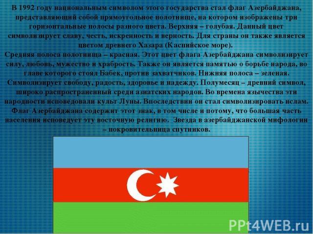 В 1992 году национальным символом этого государства стал флаг Азербайджана, представляющий собой прямоугольное полотнище, на котором изображены три горизонтальные полосы разного цвета. Верхняя – голубая. Данный цвет символизирует славу, честь, искре…