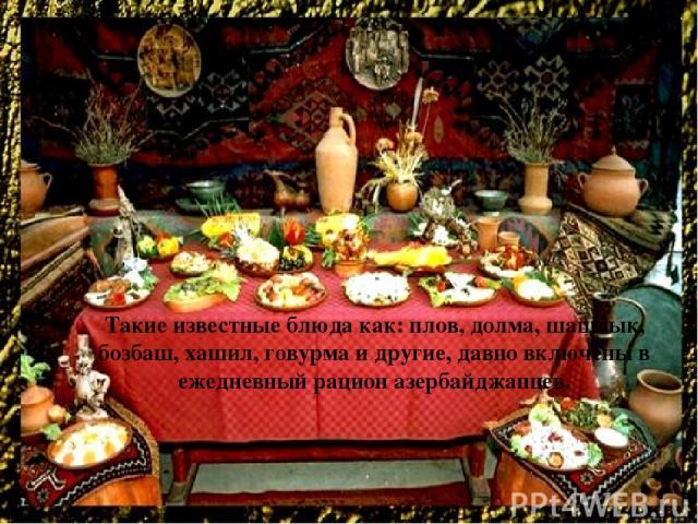 Такие известные блюда как: плов, долма, шашлык, бозбаш, хашил, говурма и другие, давно включены в ежедневный рацион азербайджанцев.