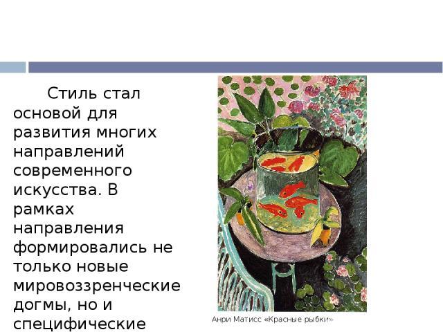 Анри Матисс «Красные рыбки» Стиль стал основой для развития многих направлений современного искусства. В рамках направления формировались не только новые мировоззренческие догмы, но и специфические техники изобразительного искусства. Постимпрессиони…