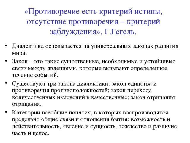 «Противоречие есть критерий истины, отсутствие противоречия – критерий заблуждения». Г.Гегель. Диалектика основывается на универсальных законах развития мира. Закон – это такие существенные, необходимые и устойчивые связи между явлениями, которые вы…