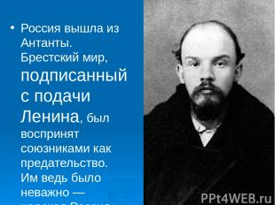 Россия вышла из Антанты. Брестский мир, подписанный с подачи Ленина, был восприн