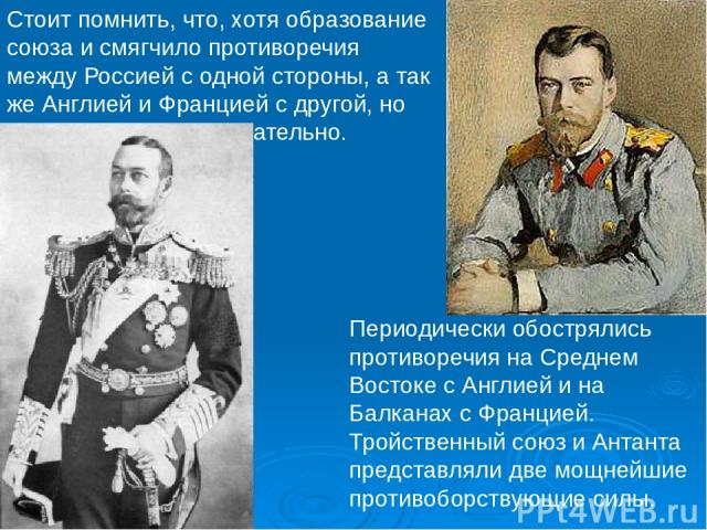 Стоит помнить, что, хотя образование союза и смягчило противоречия между Россией с одной стороны, а так же Англией и Францией с другой, но не устранило их окончательно. Периодически обострялись противоречия на Среднем Востоке с Англией и на Балканах…