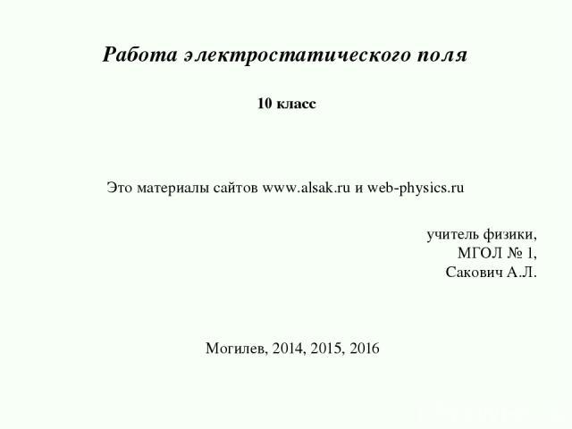 Работа электростатического поля 10 класс учитель физики, МГОЛ № 1, Сакович А.Л. Могилев, 2014, 2015, 2016 Это материалы сайтов www.alsak.ru и web-physics.ru