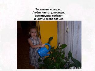 Тася наша молодец Любит чистоту, порядок, Все игрушки соберет И цветы везде поль