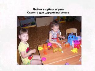 Любим в кубики играть Строить дом , друзей встречать