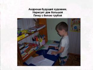 Андрюша будущий художник. Нарисует дом большой Печку с белою трубой