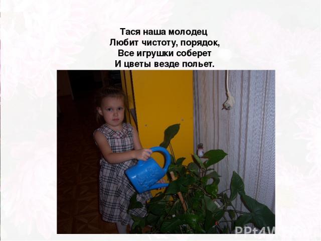 Тася наша молодец Любит чистоту, порядок, Все игрушки соберет И цветы везде польет.