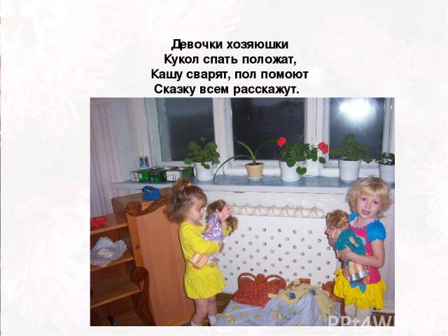 Девочки хозяюшки Кукол спать положат, Кашу сварят, пол помоют Сказку всем расскажут.