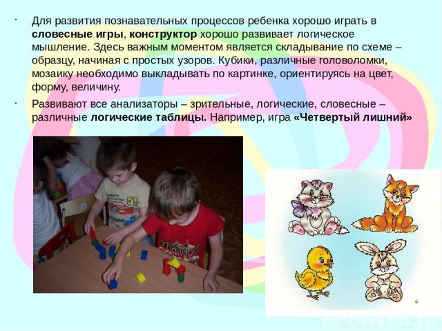Для развития познавательных процессов ребенка хорошо играть в словесные игры, конструктор хорошо развивает логическое мышление. Здесь важным моментом является складывание по схеме – образцу, начиная с простых узоров. Кубики, различные головоломки, м…