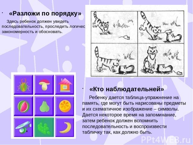 «Разложи по порядку» Здесь ребенок должен увидеть последовательность, проследить логическую закономерность и обосновать. «Кто наблюдательней» Ребенку дается таблица-упражнение на память, где могут быть нарисованы предметы и их схематичное изображени…