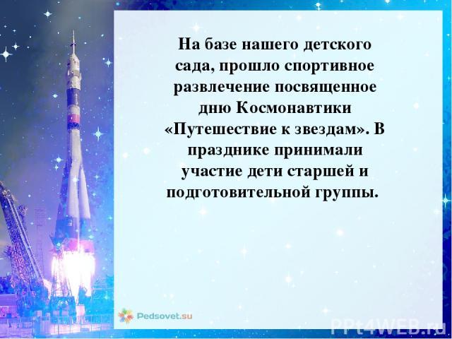 На базе нашего детского сада, прошло спортивное развлечение посвященное дню Космонавтики «Путешествие к звездам». В празднике принимали участие дети старшей и подготовительной группы.