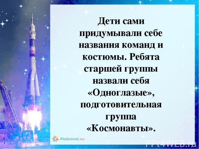 Дети сами придумывали себе названия команд и костюмы. Ребята старшей группы назвали себя «Одноглазые», подготовительная группа «Космонавты».