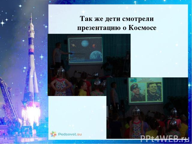 Так же дети смотрели презентацию о Космосе