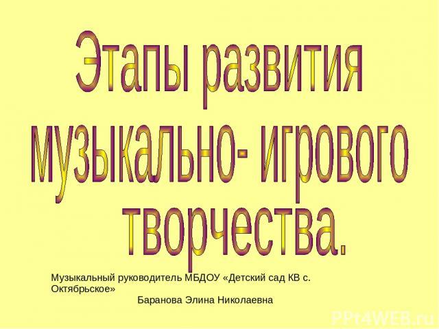Музыкальный руководитель МБДОУ «Детский сад КВ с. Октябрьское» Баранова Элина Николаевна