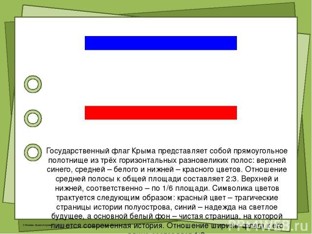 Государственный флаг Крыма представляет собой прямоугольное полотнище из трёх горизонтальных разновеликих полос: верхней синего, средней – белого и нижней – красного цветов. Отношение средней полосы к общей площади составляет 2:3. Верхней и нижней, …