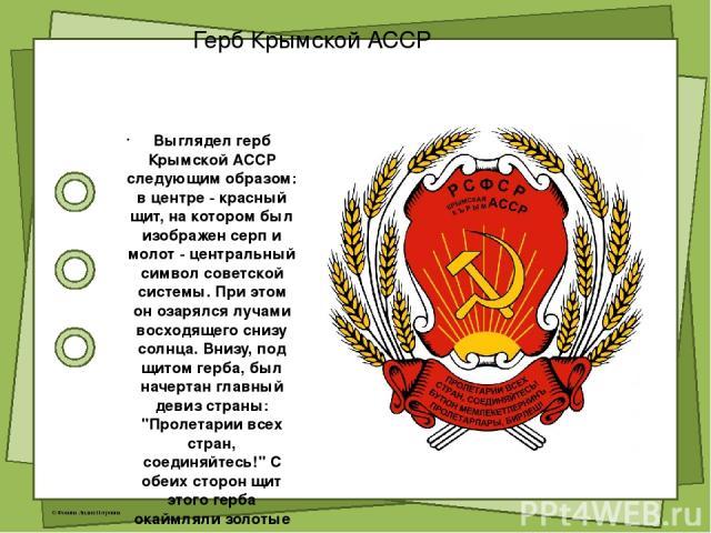 Герб Крымской АССР Выглядел герб Крымской АССР следующим образом: в центре - красный щит, на котором был изображен серп и молот - центральный символ советской системы. При этом он озарялся лучами восходящего снизу солнца. Внизу, под щитом герба, был…