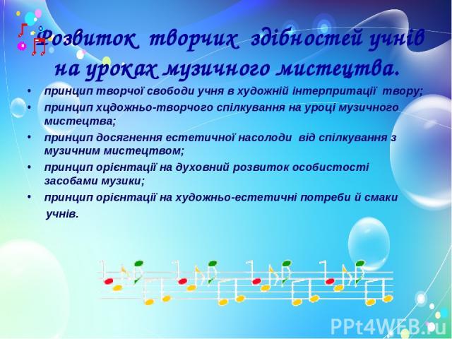 Розвиток творчих здібностей учнів на уроках музичного мистецтва. принцип творчої свободи учня в художній інтерпритації твору; принцип хцдожньо-творчого спілкування на уроці музичного мистецтва; принцип досягнення естетичної насолоди від спілкування …