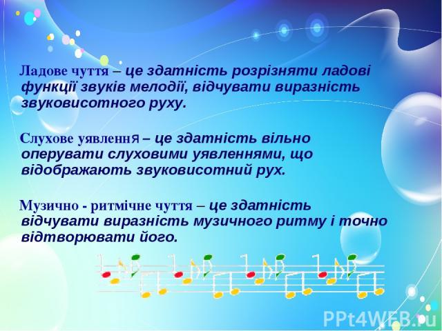 Ладове чуття – це здатність розрізняти ладові функції звуків мелодії, відчувати виразність звуковисотного руху. Слухове уявлення – це здатність вільно оперувати слуховими уявленнями, що відображають звуковисотний рух. Музично - ритмічне чуття – це з…