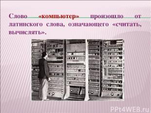 Слово «компьютер» произошло от латинского слова, означающего «считать, вычислять