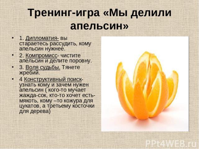 Тренинг-игра «Мы делили апельсин» 1. Дипломатия- вы стараетесь рассудить, кому апельсин нужнее. 2. Компромисс- чистите апельсин и делите поровну. 3. Воля судьбы. Тянете жребий. 4 Конструктивный поиск- узнать кому и зачем нужен апельсин ( кого-то муч…